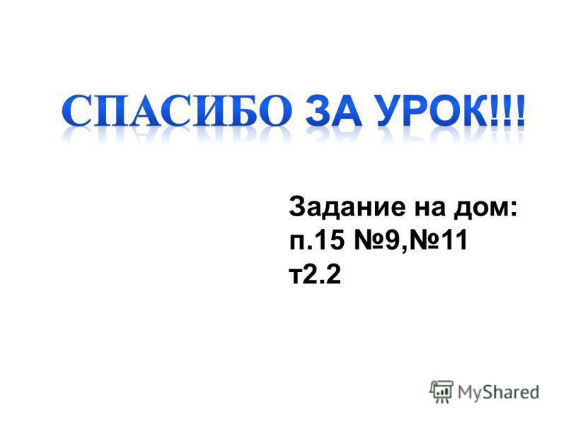 Задание на дом: п.15 9,11 т 2.2