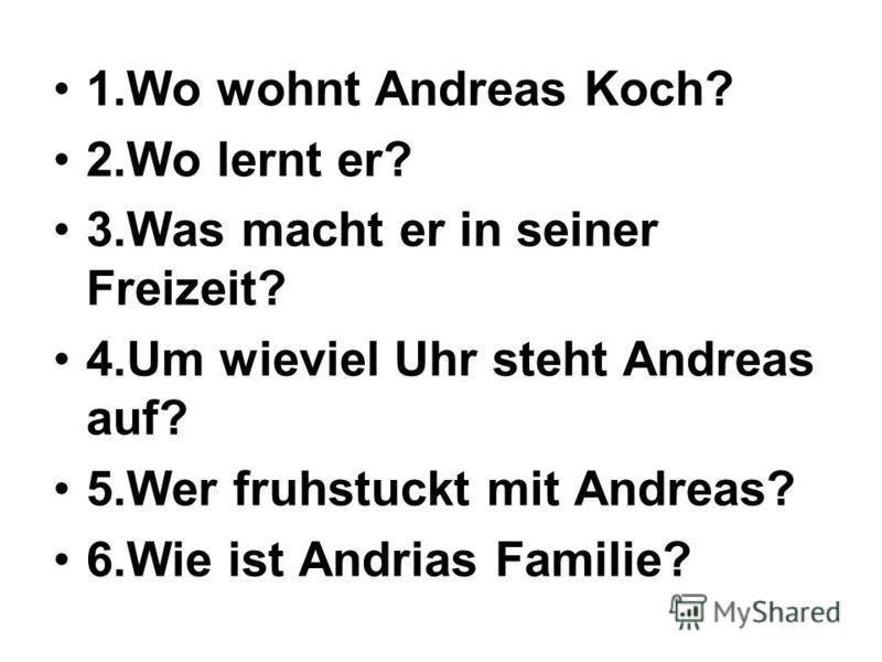 1. Wo wohnt Andreas Koch? 2. Wo lernt er? 3. Was macht er in seiner Freizeit? 4. Um wieviel Uhr steht Andreas auf? 5. Wer fruhstuckt mit Andreas? 6. Wie ist Andrias Familie?