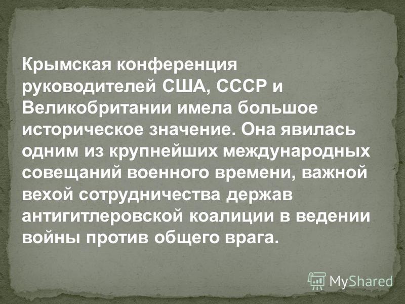 Крымская конференция руководителей США, СССР и Великобритании имела большое историческое значение. Она явилась одним из крупнейших международных совещаний военного времени, важной вехой сотрудничества держав антигитлеровской коалыции в ведении войны