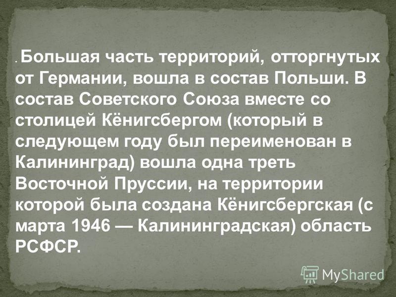 . Большая часть территорий, отторгнутых от Германии, вошла в состав Польши. В состав Советского Союза вместе со столицей Кёнигсбергом (который в следующем году был переименован в Калининград) вошла одна треть Восточной Пруссии, на территории которой