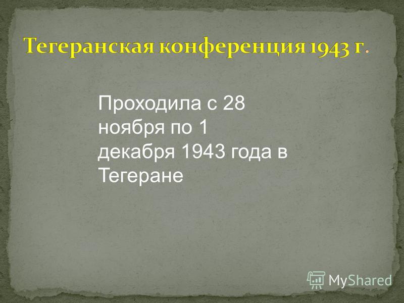 Проходила с 28 ноября по 1 декабря 1943 года в Тегеране
