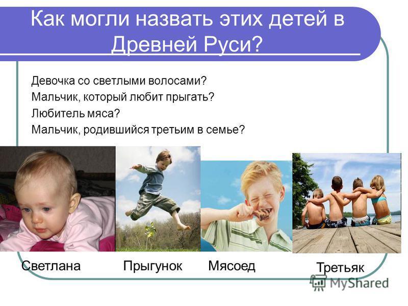 Как могли назвать этих детей в Древней Руси? Девочка со светлыми волосами? Мальчик, который любит прыгать? Любитель мяса? Мальчик, родившийся третьим в семье? Светлана ПрыгунокМясоед Третьяк