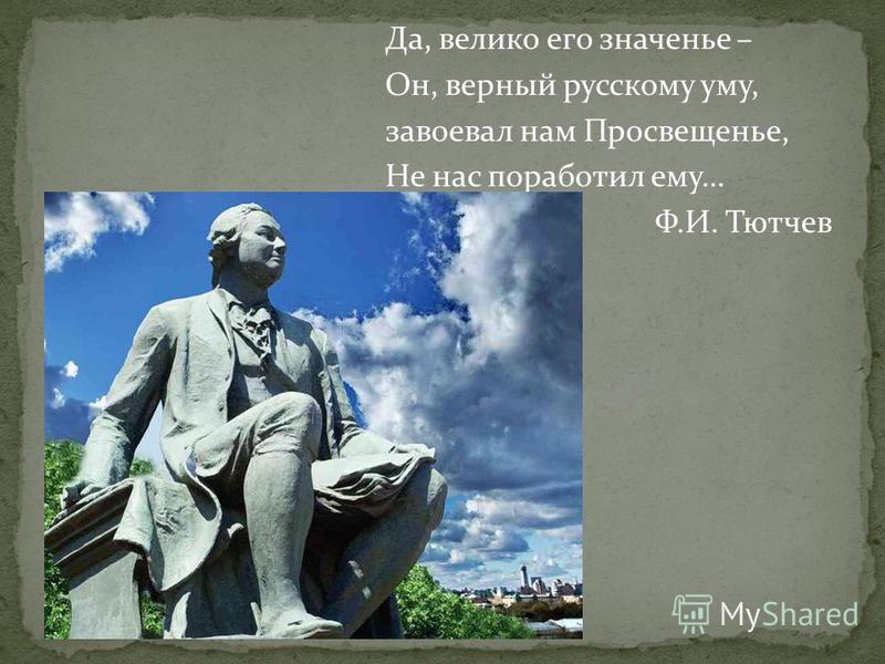 Да, велико его значенье – Он, верный русскому уму, завоевал нам Просвещенье, Не нас поработил ему… Ф.И. Тютчев