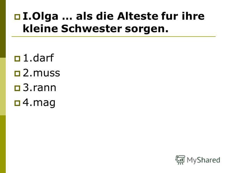 I.Olga … als die Alteste fur ihre kleine Schwester sorgen. 1.darf 2.muss 3.rann 4.mag