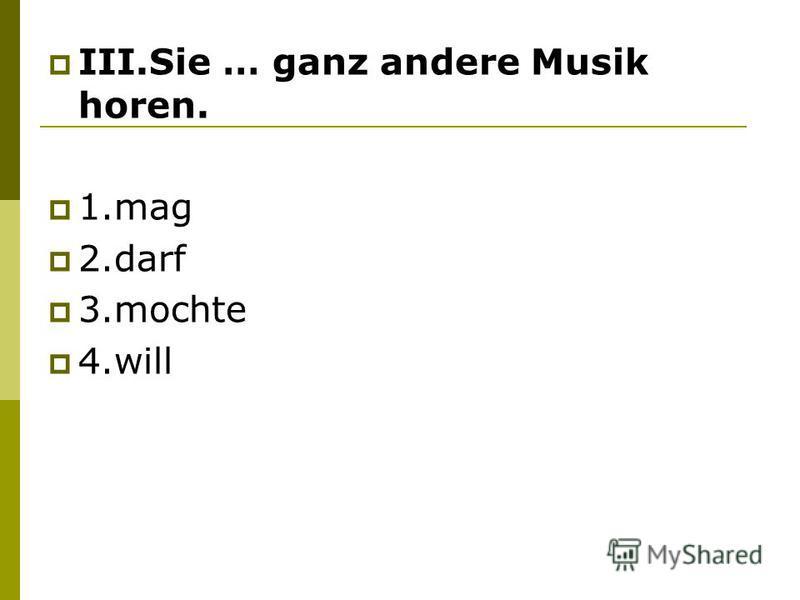 III.Sie … ganz andere Musik horen. 1.mag 2.darf 3.mochte 4.will