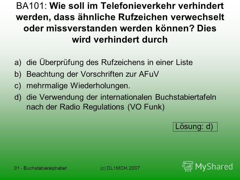 01 - Buchstabieralphabet(c) DL1MOH, 20077 BA101: Wie soll im Telefonieverkehr verhindert werden, dass ähnliche Rufzeichen verwechselt oder missverstanden werden können? Dies wird verhindert durch a)die Überprüfung des Rufzeichens in einer Liste b)Bea