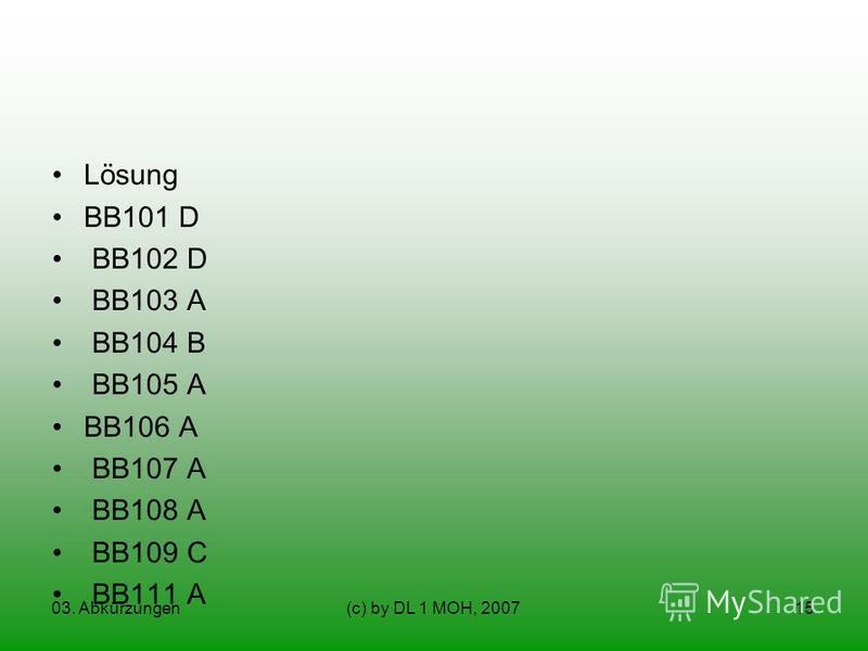 03. Abkürzungen(c) by DL 1 MOH, 200715 Lösung BB101 D BB102 D BB103 A BB104 B BB105 A BB106 A BB107 A BB108 A BB109 C BB111 A