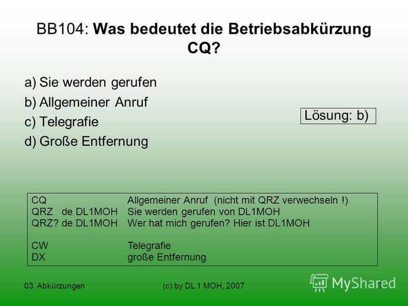 03. Abkürzungen(c) by DL 1 MOH, 20077 BB104: Was bedeutet die Betriebsabkürzung CQ? a)Sie werden gerufen b)Allgemeiner Anruf c)Telegrafie d)Große Entfernung CQAllgemeiner Anruf (nicht mit QRZ verwechseln !) QRZ de DL1MOHSie werden gerufen von DL1MOH