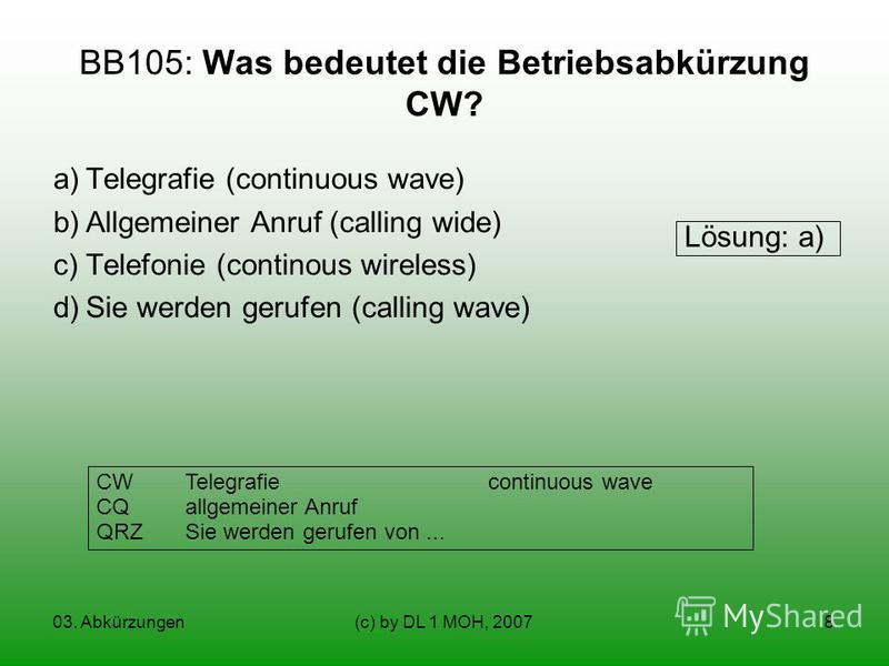 03. Abkürzungen(c) by DL 1 MOH, 20078 BB105: Was bedeutet die Betriebsabkürzung CW? a)Telegrafie (continuous wave) b)Allgemeiner Anruf (calling wide) c)Telefonie (continous wireless) d)Sie werden gerufen (calling wave) CWTelegrafie continuous wave CQ