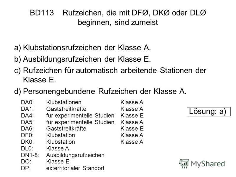 BD113 Rufzeichen, die mit DFØ, DKØ oder DLØ beginnen, sind zumeist a)Klubstationsrufzeichen der Klasse A. b)Ausbildungsrufzeichen der Klasse E. c)Rufzeichen für automatisch arbeitende Stationen der Klasse E. d)Personengebundene Rufzeichen der Klasse