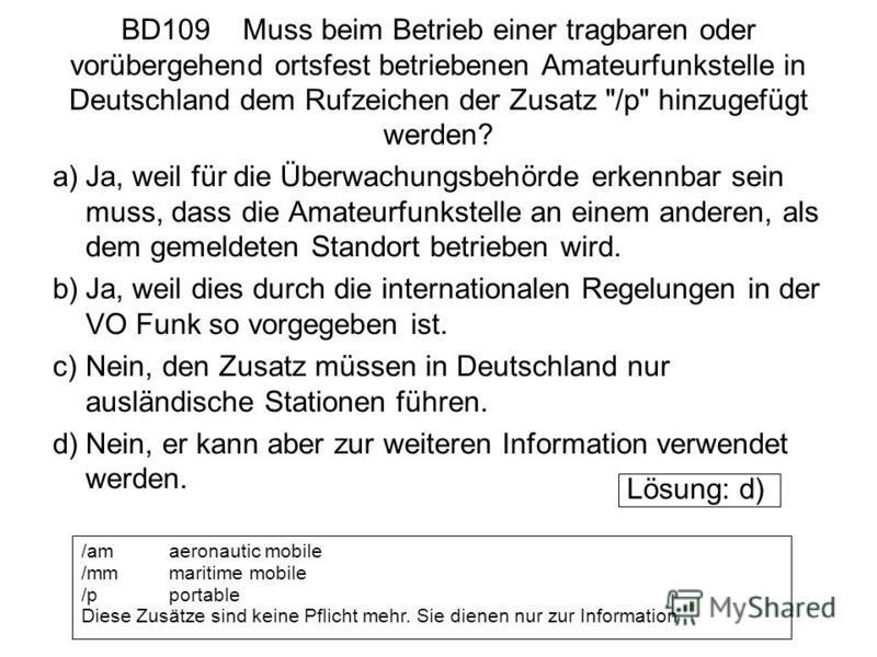 BD109 Muss beim Betrieb einer tragbaren oder vorübergehend ortsfest betriebenen Amateurfunkstelle in Deutschland dem Rufzeichen der Zusatz