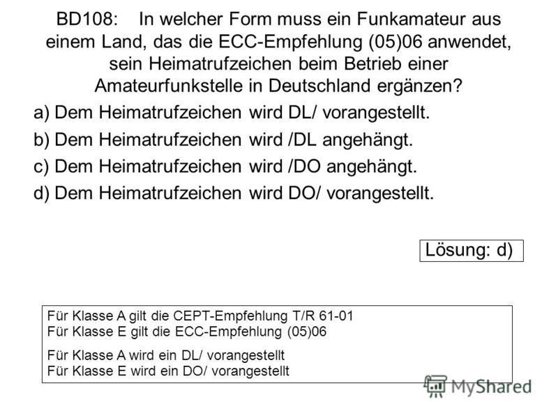 BD108: In welcher Form muss ein Funkamateur aus einem Land, das die ECC-Empfehlung (05)06 anwendet, sein Heimatrufzeichen beim Betrieb einer Amateurfunkstelle in Deutschland ergänzen? a)Dem Heimatrufzeichen wird DL/ vorangestellt. b)Dem Heimatrufzeic
