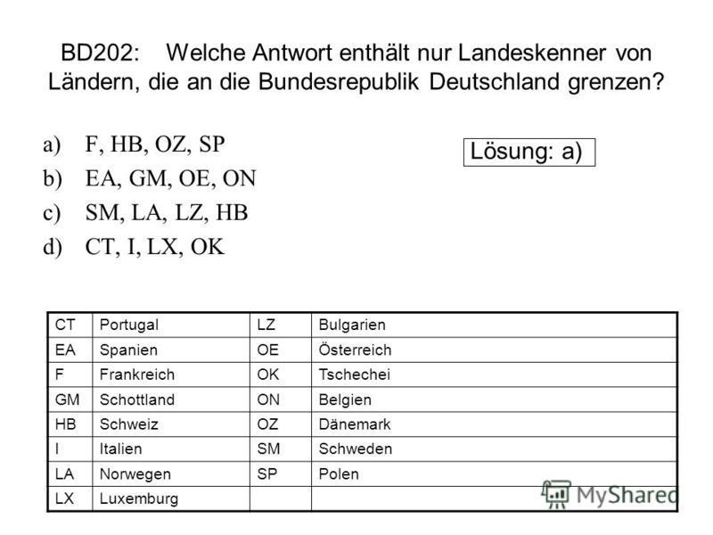 BD202: Welche Antwort enthält nur Landeskenner von Ländern, die an die Bundesrepublik Deutschland grenzen? a)F, HB, OZ, SP b)EA, GM, OE, ON c)SM, LA, LZ, HB d)CT, I, LX, OK Lösung: a) CTPortugalLZBulgarien EASpanienOEÖsterreich FFrankreichOKTschechei
