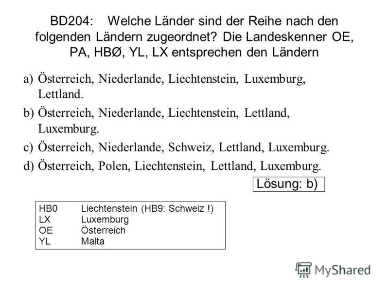 BD204: Welche Länder sind der Reihe nach den folgenden Ländern zugeordnet? Die Landeskenner OE, PA, HBØ, YL, LX entsprechen den Ländern a)Österreich, Niederlande, Liechtenstein, Luxemburg, Lettland. b)Österreich, Niederlande, Liechtenstein, Lettland,