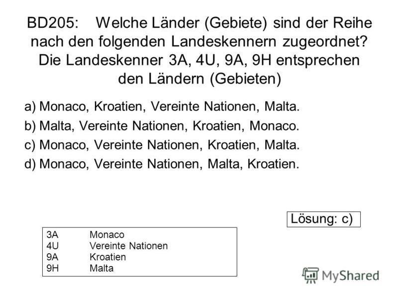 BD205: Welche Länder (Gebiete) sind der Reihe nach den folgenden Landeskennern zugeordnet? Die Landeskenner 3A, 4U, 9A, 9H entsprechen den Ländern (Gebieten) a)Monaco, Kroatien, Vereinte Nationen, Malta. b)Malta, Vereinte Nationen, Kroatien, Monaco.