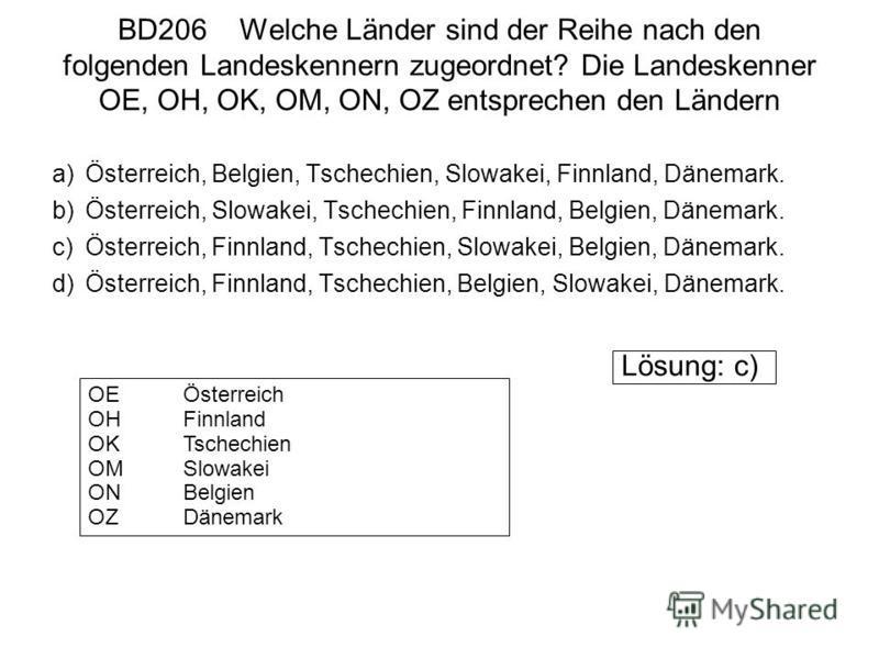 BD206 Welche Länder sind der Reihe nach den folgenden Landeskennern zugeordnet? Die Landeskenner OE, OH, OK, OM, ON, OZ entsprechen den Ländern a)Österreich, Belgien, Tschechien, Slowakei, Finnland, Dänemark. b)Österreich, Slowakei, Tschechien, Finnl