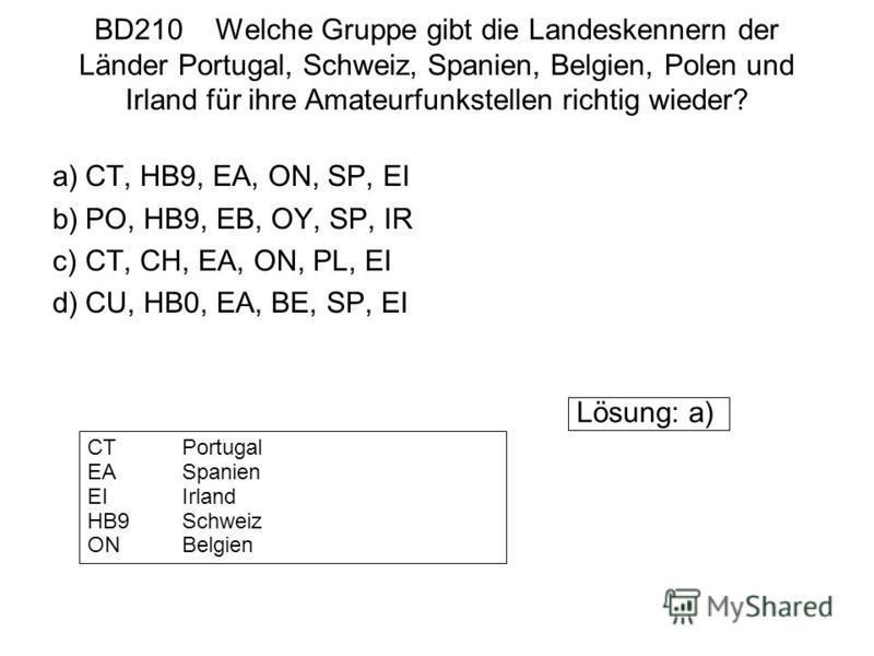 BD210 Welche Gruppe gibt die Landeskennern der Länder Portugal, Schweiz, Spanien, Belgien, Polen und Irland für ihre Amateurfunkstellen richtig wieder? a)CT, HB9, EA, ON, SP, EI b)PO, HB9, EB, OY, SP, IR c)CT, CH, EA, ON, PL, EI d)CU, HB0, EA, BE, SP