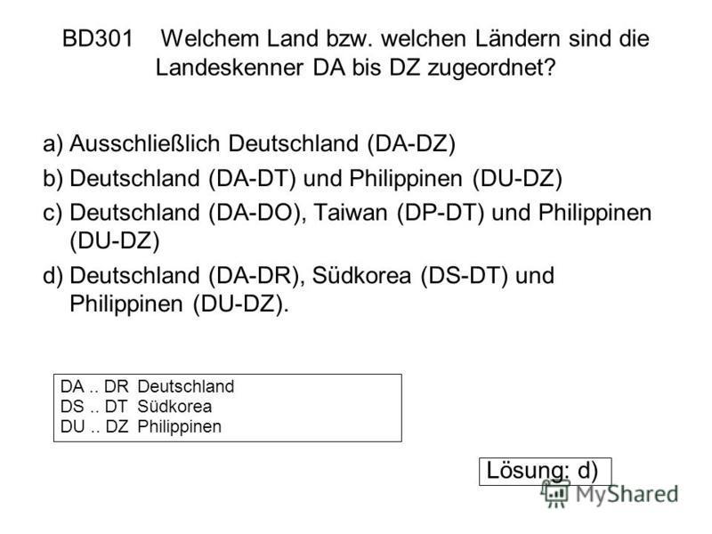 BD301 Welchem Land bzw. welchen Ländern sind die Landeskenner DA bis DZ zugeordnet? a)Ausschließlich Deutschland (DA-DZ) b)Deutschland (DA-DT) und Philippinen (DU-DZ) c)Deutschland (DA-DO), Taiwan (DP-DT) und Philippinen (DU-DZ) d)Deutschland (DA-DR)