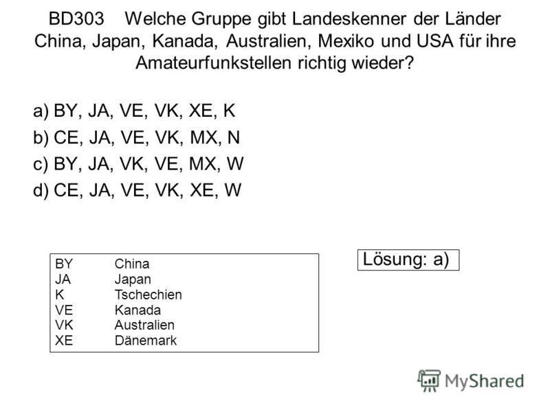 BD303 Welche Gruppe gibt Landeskenner der Länder China, Japan, Kanada, Australien, Mexiko und USA für ihre Amateurfunkstellen richtig wieder? a)BY, JA, VE, VK, XE, K b)CE, JA, VE, VK, MX, N c)BY, JA, VK, VE, MX, W d)CE, JA, VE, VK, XE, W Lösung: a) B