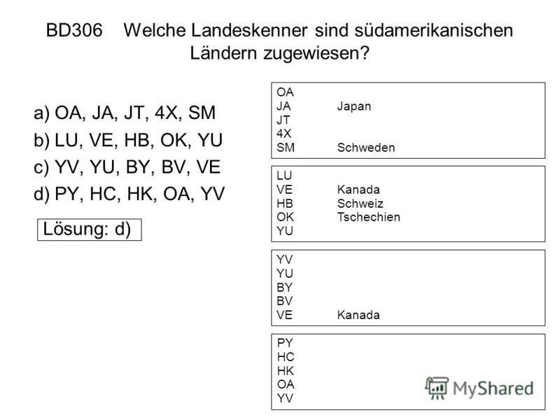 BD306 Welche Landeskenner sind südamerikanischen Ländern zugewiesen? a)OA, JA, JT, 4X, SM b)LU, VE, HB, OK, YU c)YV, YU, BY, BV, VE d)PY, HC, HK, OA, YV Lösung: d) OA JAJapan JT 4X SMSchweden LU VEKanada HBSchweiz OKTschechien YU YV YU BY BV VEKanada