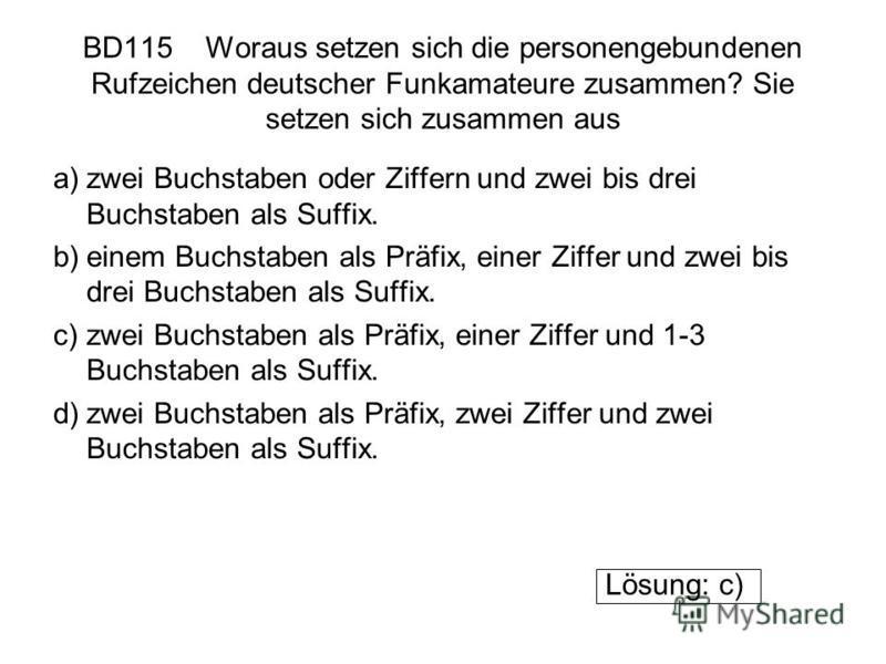 BD115 Woraus setzen sich die personengebundenen Rufzeichen deutscher Funkamateure zusammen? Sie setzen sich zusammen aus a)zwei Buchstaben oder Ziffern und zwei bis drei Buchstaben als Suffix. b)einem Buchstaben als Präfix, einer Ziffer und zwei bis