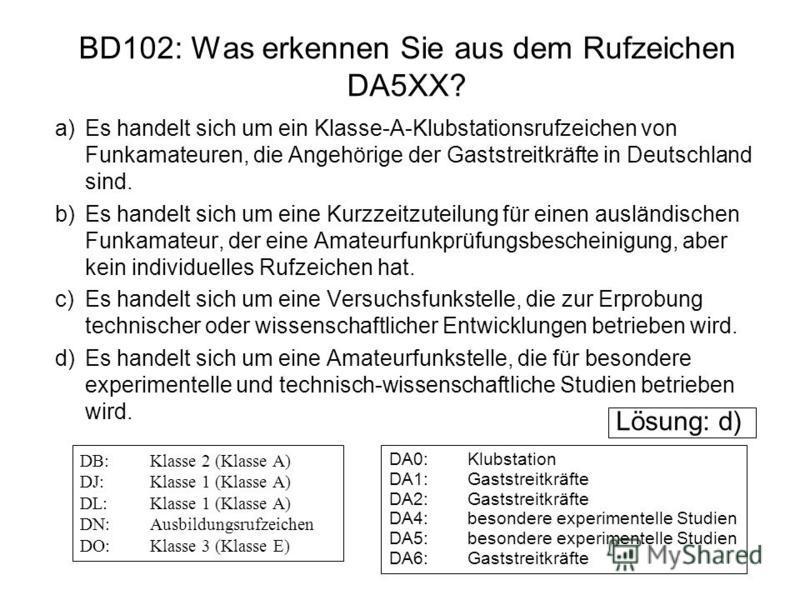 BD102: Was erkennen Sie aus dem Rufzeichen DA5XX? a)Es handelt sich um ein Klasse-A-Klubstationsrufzeichen von Funkamateuren, die Angehörige der Gaststreitkräfte in Deutschland sind. b)Es handelt sich um eine Kurzzeitzuteilung für einen ausländischen