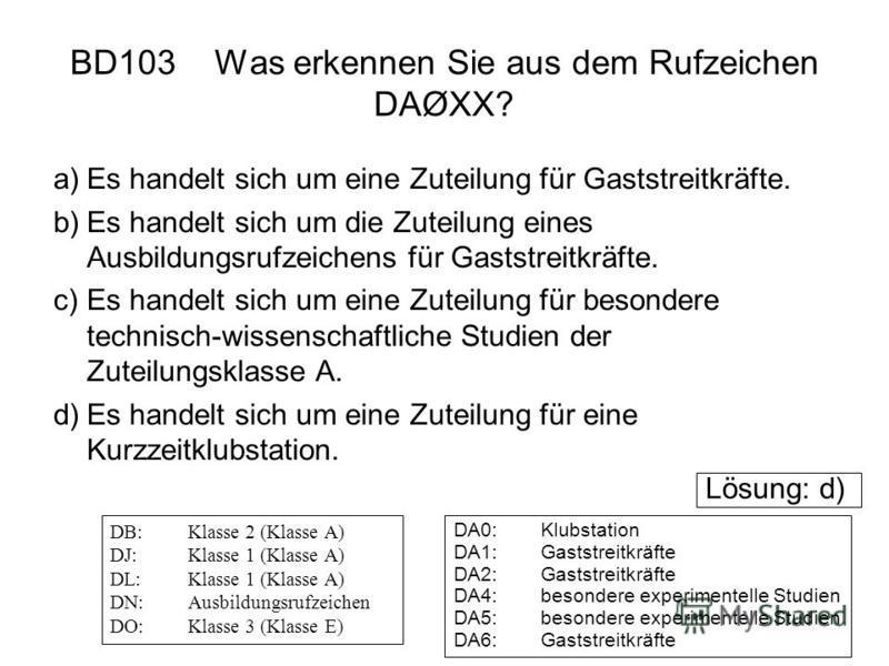 BD103 Was erkennen Sie aus dem Rufzeichen DAØXX? a)Es handelt sich um eine Zuteilung für Gaststreitkräfte. b)Es handelt sich um die Zuteilung eines Ausbildungsrufzeichens für Gaststreitkräfte. c)Es handelt sich um eine Zuteilung für besondere technis