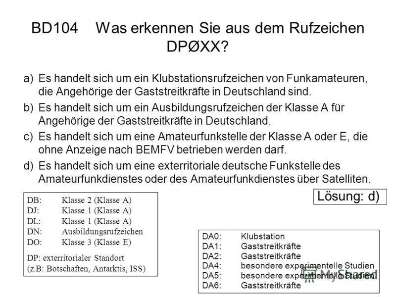 BD104 Was erkennen Sie aus dem Rufzeichen DPØXX? a)Es handelt sich um ein Klubstationsrufzeichen von Funkamateuren, die Angehörige der Gaststreitkräfte in Deutschland sind. b)Es handelt sich um ein Ausbildungsrufzeichen der Klasse A für Angehörige de