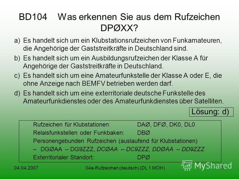 04.04.200704a-Rufzeichen (deutsch) (DL 1 MOH)17 BD104 Was erkennen Sie aus dem Rufzeichen DPØXX? a)Es handelt sich um ein Klubstationsrufzeichen von Funkamateuren, die Angehörige der Gaststreitkräfte in Deutschland sind. b)Es handelt sich um ein Ausb