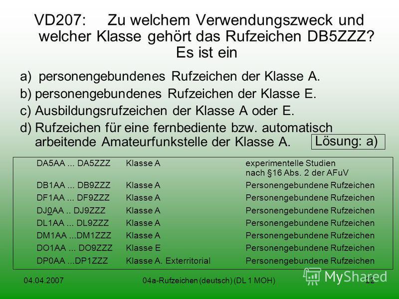 04.04.200704a-Rufzeichen (deutsch) (DL 1 MOH)22 VD207: Zu welchem Verwendungszweck und welcher Klasse gehört das Rufzeichen DB5ZZZ? Es ist ein a) personengebundenes Rufzeichen der Klasse A. b)personengebundenes Rufzeichen der Klasse E. c)Ausbildungsr