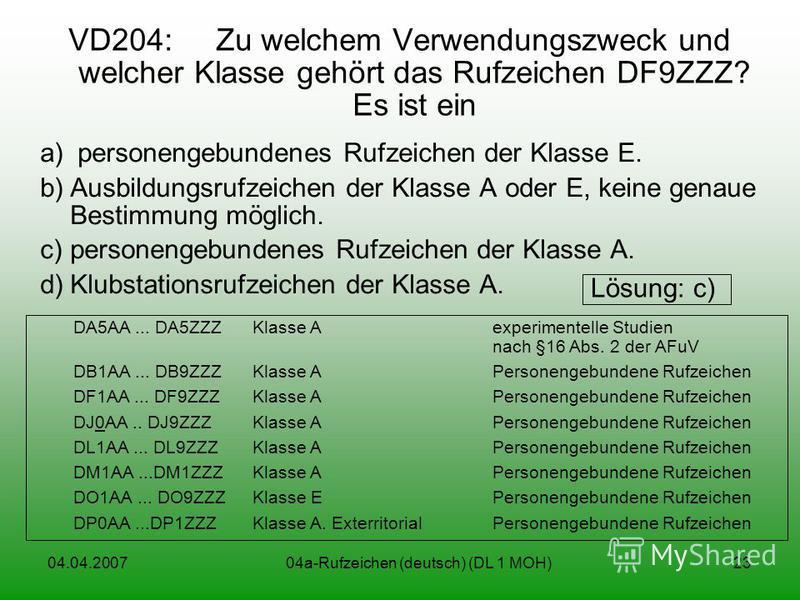 04.04.200704a-Rufzeichen (deutsch) (DL 1 MOH)23 VD204: Zu welchem Verwendungszweck und welcher Klasse gehört das Rufzeichen DF9ZZZ? Es ist ein a) personengebundenes Rufzeichen der Klasse E. b)Ausbildungsrufzeichen der Klasse A oder E, keine genaue Be