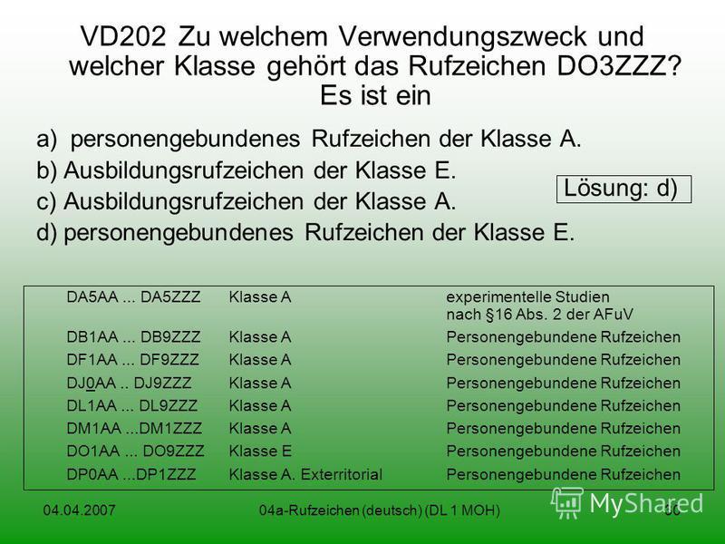 04.04.200704a-Rufzeichen (deutsch) (DL 1 MOH)30 VD202Zu welchem Verwendungszweck und welcher Klasse gehört das Rufzeichen DO3ZZZ? Es ist ein a) personengebundenes Rufzeichen der Klasse A. b)Ausbildungsrufzeichen der Klasse E. c)Ausbildungsrufzeichen