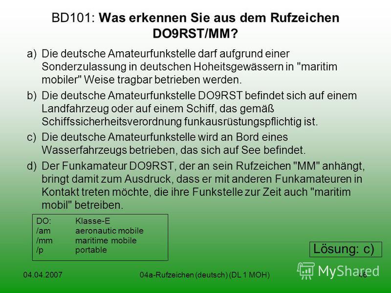 04.04.200704a-Rufzeichen (deutsch) (DL 1 MOH)46 BD101: Was erkennen Sie aus dem Rufzeichen DO9RST/MM? a)Die deutsche Amateurfunkstelle darf aufgrund einer Sonderzulassung in deutschen Hoheitsgewässern in
