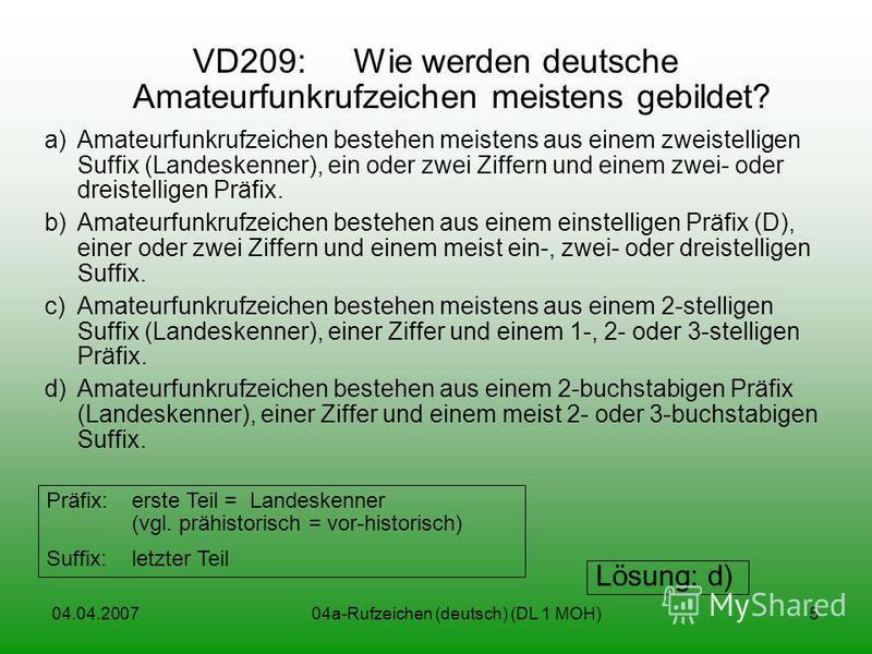 04.04.200704a-Rufzeichen (deutsch) (DL 1 MOH)5 VD209: Wie werden deutsche Amateurfunkrufzeichen meistens gebildet? a)Amateurfunkrufzeichen bestehen meistens aus einem zweistelligen Suffix (Landeskenner), ein oder zwei Ziffern und einem zwei- oder dre