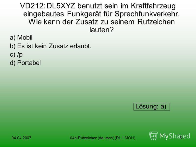 04.04.200704a-Rufzeichen (deutsch) (DL 1 MOH)51 VD212:DL5XYZ benutzt sein im Kraftfahrzeug eingebautes Funkgerät für Sprechfunkverkehr. Wie kann der Zusatz zu seinem Rufzeichen lauten? a)Mobil b)Es ist kein Zusatz erlaubt. c)/p d)Portabel Lösung: a)