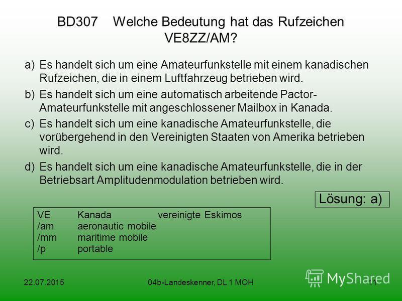 22.07.201504b-Landeskenner, DL 1 MOH11 BD307 Welche Bedeutung hat das Rufzeichen VE8ZZ/AM? a)Es handelt sich um eine Amateurfunkstelle mit einem kanadischen Rufzeichen, die in einem Luftfahrzeug betrieben wird. b)Es handelt sich um eine automatisch a