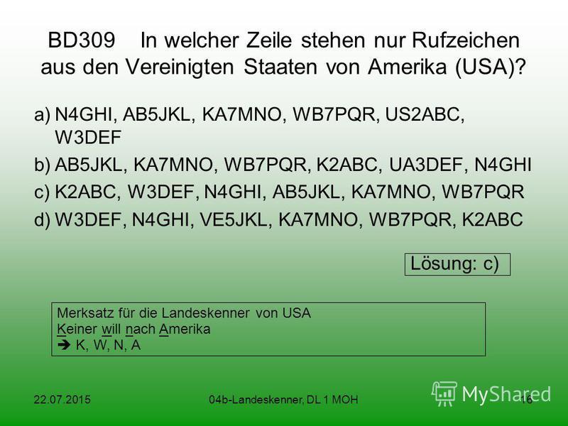 22.07.201504b-Landeskenner, DL 1 MOH16 BD309 In welcher Zeile stehen nur Rufzeichen aus den Vereinigten Staaten von Amerika (USA)? a)N4GHI, AB5JKL, KA7MNO, WB7PQR, US2ABC, W3DEF b)AB5JKL, KA7MNO, WB7PQR, K2ABC, UA3DEF, N4GHI c)K2ABC, W3DEF, N4GHI, AB