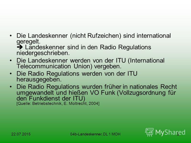 22.07.201504b-Landeskenner, DL 1 MOH2 Die Landeskenner (nicht Rufzeichen) sind international geregelt. Landeskenner sind in den Radio Regulations niedergeschrieben. Die Landeskenner werden von der ITU (International Telecommunication Union) vergeben.