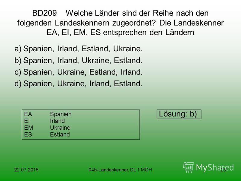 22.07.201504b-Landeskenner, DL 1 MOH23 BD209 Welche Länder sind der Reihe nach den folgenden Landeskennern zugeordnet? Die Landeskenner EA, EI, EM, ES entsprechen den Ländern a)Spanien, Irland, Estland, Ukraine. b)Spanien, Irland, Ukraine, Estland. c