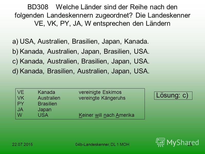 22.07.201504b-Landeskenner, DL 1 MOH25 BD308 Welche Länder sind der Reihe nach den folgenden Landeskennern zugeordnet? Die Landeskenner VE, VK, PY, JA, W entsprechen den Ländern a)USA, Australien, Brasilien, Japan, Kanada. b)Kanada, Australien, Japan