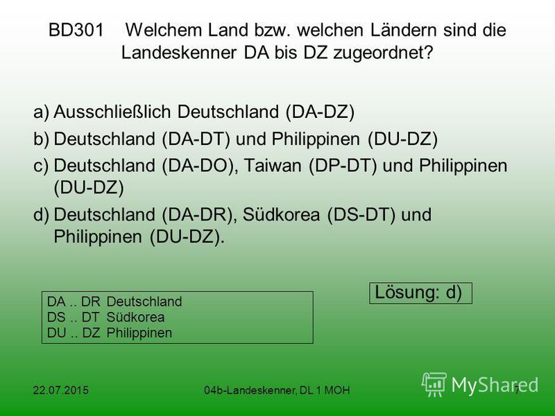 22.07.201504b-Landeskenner, DL 1 MOH7 BD301 Welchem Land bzw. welchen Ländern sind die Landeskenner DA bis DZ zugeordnet? a)Ausschließlich Deutschland (DA-DZ) b)Deutschland (DA-DT) und Philippinen (DU-DZ) c)Deutschland (DA-DO), Taiwan (DP-DT) und Phi
