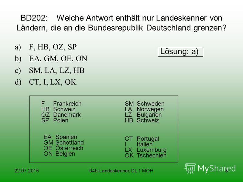 22.07.201504b-Landeskenner, DL 1 MOH8 BD202: Welche Antwort enthält nur Landeskenner von Ländern, die an die Bundesrepublik Deutschland grenzen? a)F, HB, OZ, SP b)EA, GM, OE, ON c)SM, LA, LZ, HB d)CT, I, LX, OK Lösung: a) FFrankreich HBSchweiz OZDäne