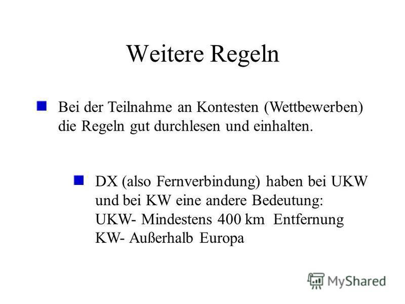 Weitere Regeln Bei der Teilnahme an Kontesten (Wettbewerben) die Regeln gut durchlesen und einhalten. DX (also Fernverbindung) haben bei UKW und bei KW eine andere Bedeutung: UKW- Mindestens 400 km Entfernung KW- Außerhalb Europa