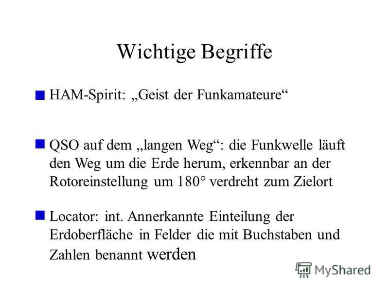 Wichtige Begriffe HAM-Spirit: Geist der Funkamateure QSO auf dem langen Weg: die Funkwelle läuft den Weg um die Erde herum, erkennbar an der Rotoreinstellung um 180° verdreht zum Zielort Locator: int. Annerkannte Einteilung der Erdoberfläche in Felde
