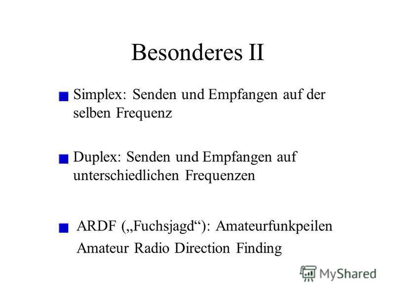 Besonderes II Simplex: Senden und Empfangen auf der selben Frequenz Duplex: Senden und Empfangen auf unterschiedlichen Frequenzen ARDF (Fuchsjagd): Amateurfunkpeilen Amateur Radio Direction Finding