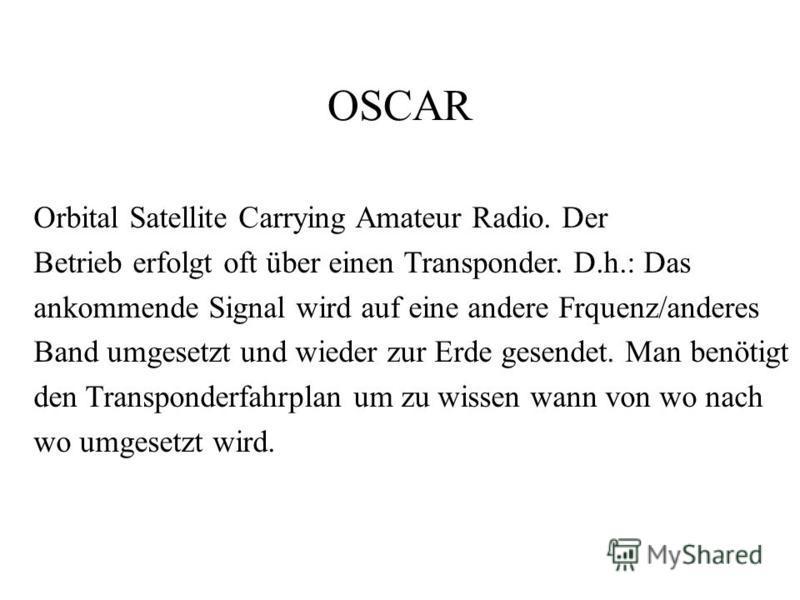 OSCAR Orbital Satellite Carrying Amateur Radio. Der Betrieb erfolgt oft über einen Transponder. D.h.: Das ankommende Signal wird auf eine andere Frquenz/anderes Band umgesetzt und wieder zur Erde gesendet. Man benötigt den Transponderfahrplan um zu w