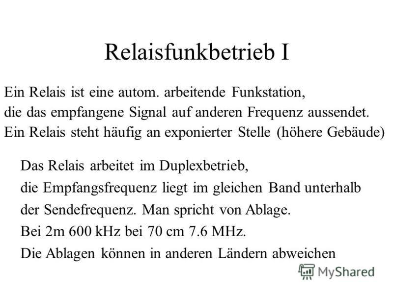 Relaisfunkbetrieb I Ein Relais ist eine autom. arbeitende Funkstation, die das empfangene Signal auf anderen Frequenz aussendet. Ein Relais steht häufig an exponierter Stelle (höhere Gebäude) Das Relais arbeitet im Duplexbetrieb, die Empfangsfrequenz