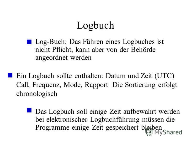 Logbuch Log-Buch: Das Führen eines Logbuches ist nicht Pflicht, kann aber von der Behörde angeordnet werden Ein Logbuch sollte enthalten: Datum und Zeit (UTC) Call, Frequenz, Mode, Rapport Die Sortierung erfolgt chronologisch Das Logbuch soll einige