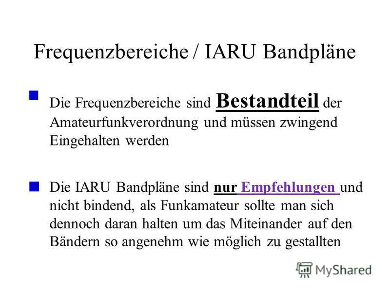 Frequenzbereiche / IARU Bandpläne Die Frequenzbereiche sind Bestandteil der Amateurfunkverordnung und müssen zwingend Eingehalten werden Die IARU Bandpläne sind nur Empfehlungen und nicht bindend, als Funkamateur sollte man sich dennoch daran halten