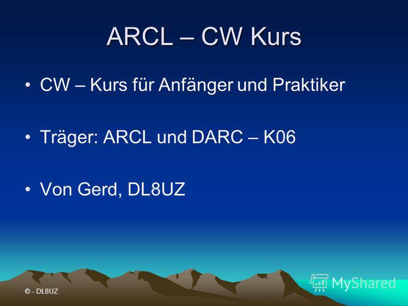 ARCL – CW Kurs CW – Kurs für Anfänger und Praktiker Träger: ARCL und DARC – K06 Von Gerd, DL8UZ © - DL8UZ